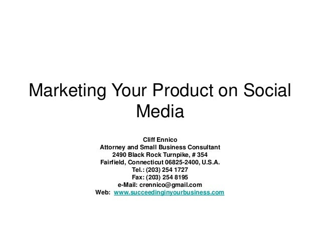 Marketing Your Product on Social Media Cliff Ennico Attorney and Small Business Consultant 2490 Black Rock Turnpike, # 354...