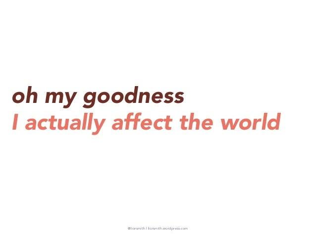 @liorsmith | liorsmith.wordpress.com oh my goodness I actually affect the world