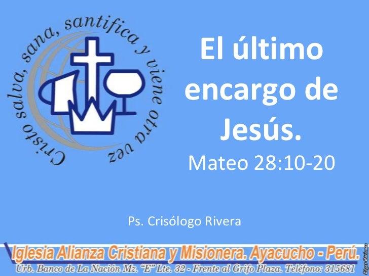 El último         encargo de            Jesús.          Mateo 28:10-20Ps. Crisólogo Rivera