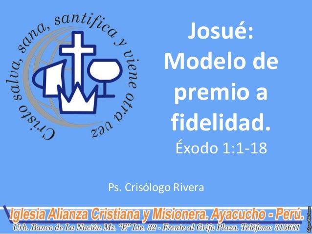 Josué: Modelo de premio a fidelidad. Éxodo 1:1-18 Ps. Crisólogo Rivera