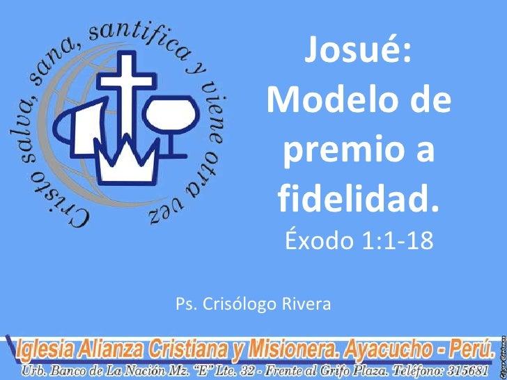 Josué:           Modelo de           premio a           fidelidad.             Éxodo 1:1-18Ps. Crisólogo Rivera