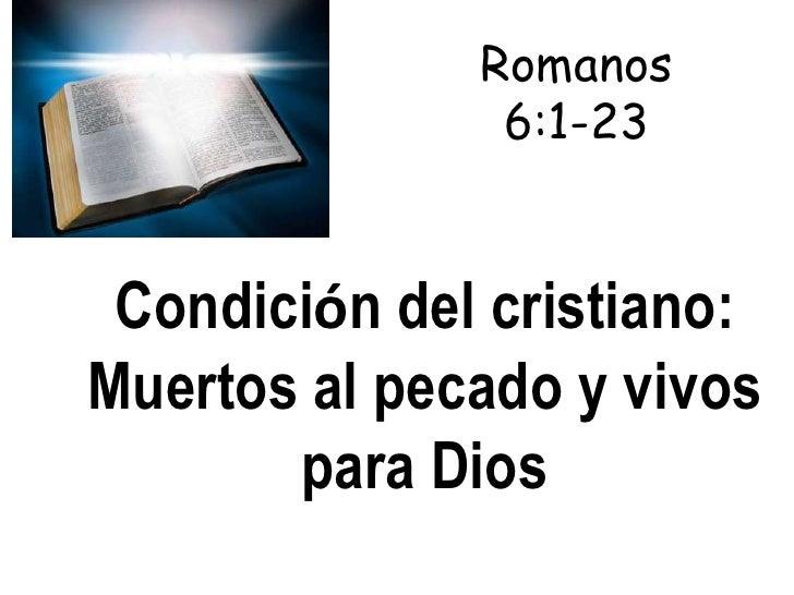 Romanos               6:1-23 Condición del cristiano:Muertos al pecado y vivos       para Dios