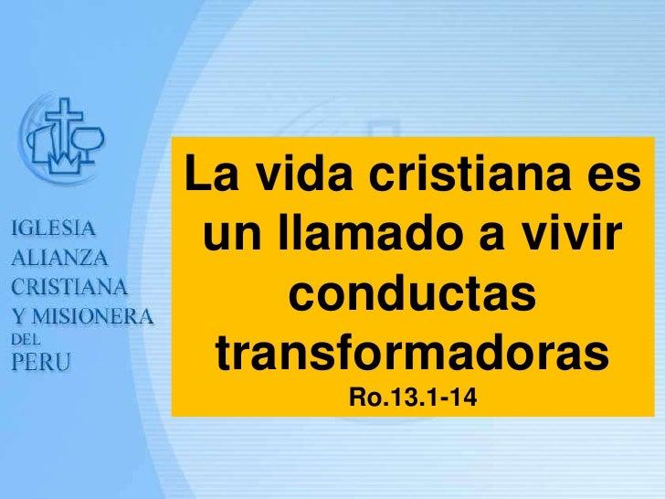 La vida cristiana es un llamado a vivir     conductas transformadoras       Ro.13.1-14                    Ps. Crisólogo Ri...