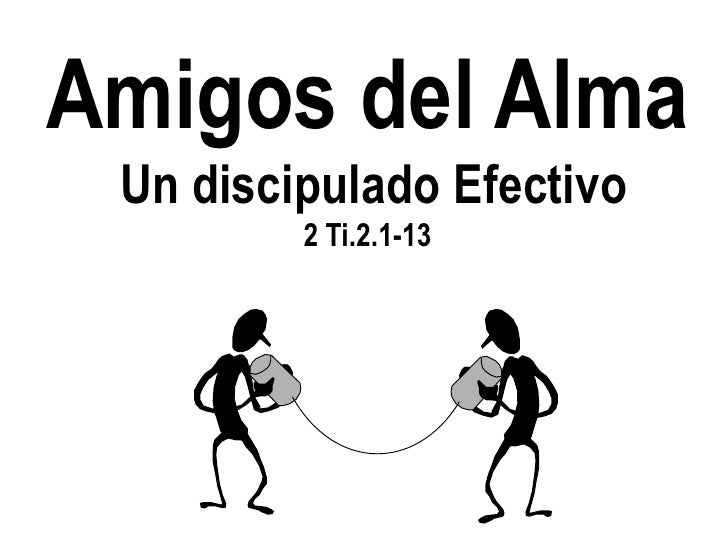 Amigos del Alma Un discipulado Efectivo         2 Ti.2.1-13