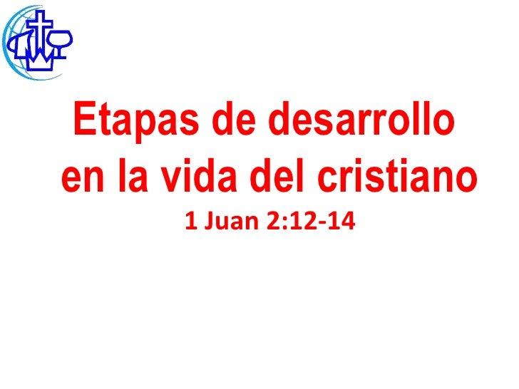 Etapas de desarrolloen la vida del cristiano       1 Juan 2:12-14