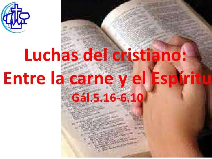 Luchas del cristiano:Entre la carne y el Espíritu         Gál.5.16-6.10