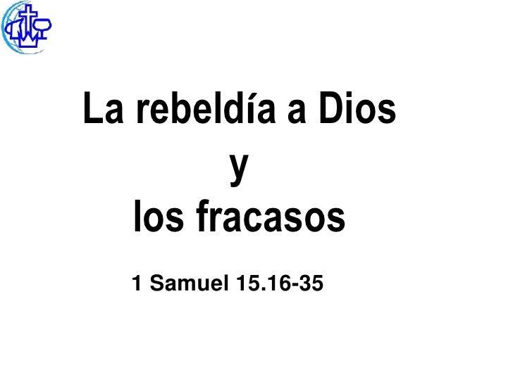 La rebeldía a Dios         y   los fracasos  1 Samuel 15.16-35