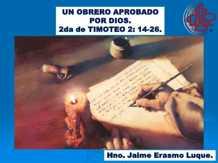 UN OBRERO APROBADO       POR DIOS.2da de TIMOTEO 2: 14-26.           Hno. Jaime Erasmo Luque.