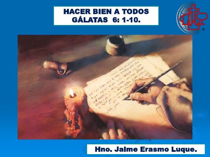 HACER BIEN A TODOS GÁLATAS 6: 1-10.      Hno. Jaime Erasmo Luque.
