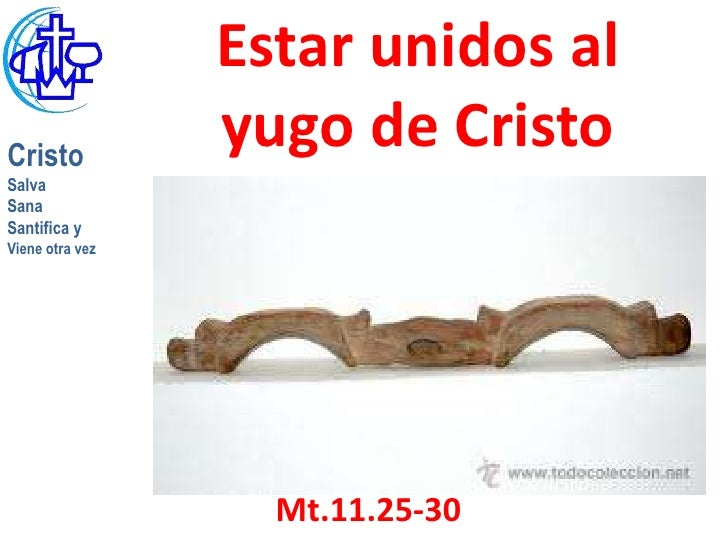 Estar unidos alCristo                 yugo de CristoSalvaSanaSantifica yViene otra vez                   Mt.11.25-30