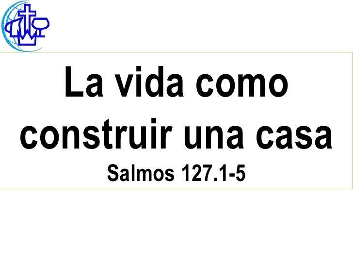 La vida comoconstruir una casa     Salmos 127.1-5