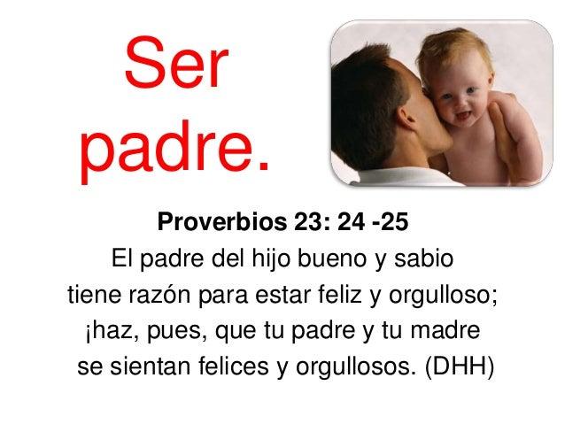 Ser padre.         Proverbios 23: 24 -25    El padre del hijo bueno y sabiotiene razón para estar feliz y orgulloso;  ¡haz...