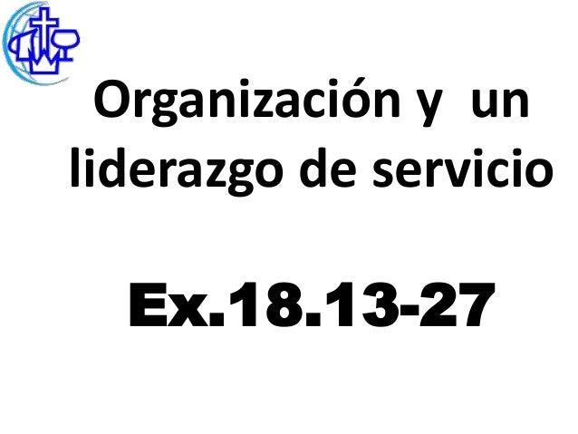 Organización y unliderazgo de servicio  Ex.18.13-27