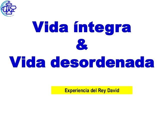 Vida íntegra        &Vida desordenada      Experiencia del Rey David