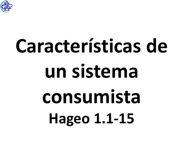Características de   un sistema   consumista   Hageo 1.1-15