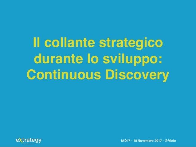 IAD17 - 18 Novembre 2017 - @Violo Il collante strategico durante lo sviluppo: Continuous Discovery