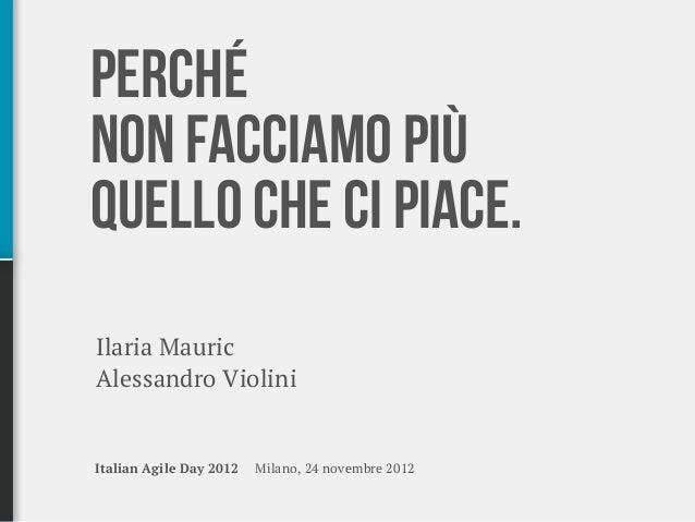 Perché non facciamo più quello che ci piace - Italian Agile Day 2012 Slide 2