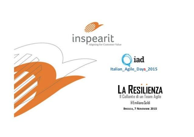 LA RESILIENZA Il Collante di un Team Agile BRESCIA, 7 NOVEMBRE 2015 Italian_Agile_Days_2015 . . @EmilianoSoldi