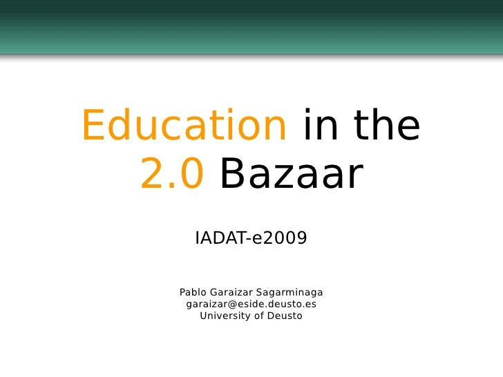 Education in the   2.0 Bazaar       IADAT-e2009      Pablo Garaizar Sagarminaga      garaizar@eside.deusto.es         Univ...