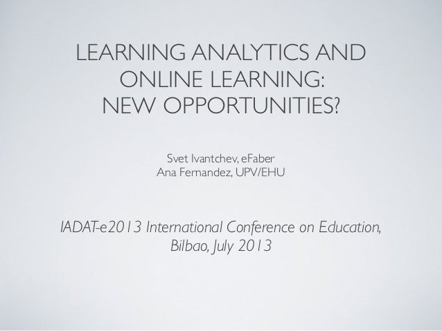 LEARNING ANALYTICS AND ONLINE LEARNING: NEW OPPORTUNITIES? IADAT-e2013 International Conference on Education, Bilbao, July...