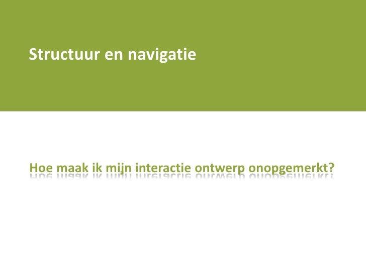 Structuur en navigatie<br />Hoe maak ik mijn interactie ontwerp onopgemerkt? <br />