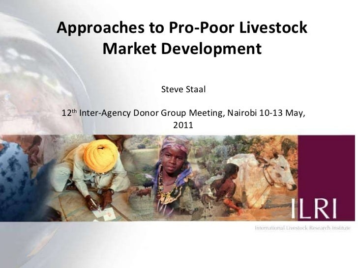 Approaches to Pro-Poor Livestock Market Development Steve Staal 12 th  Inter-Agency Donor Group Meeting, Nairobi 10-13 May...