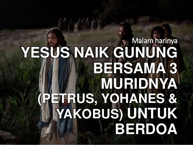 Malam harinya YESUS NAIK GUNUNG BERSAMA 3 MURIDNYA (PETRUS, YOHANES & YAKOBUS) UNTUK BERDOA