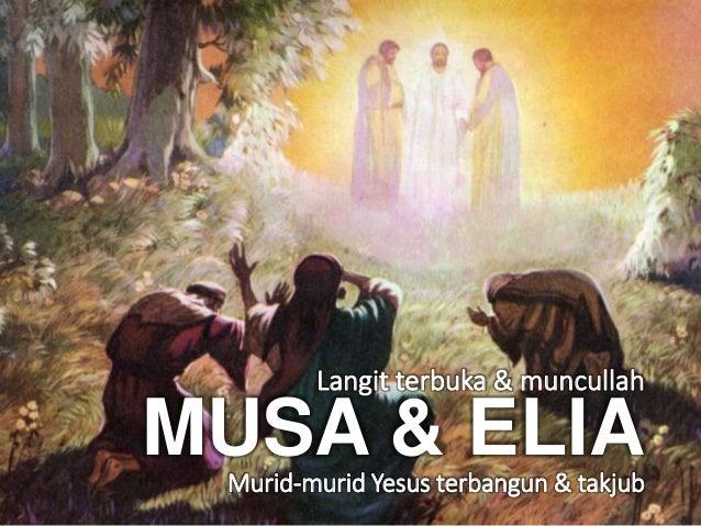 Muncullah Musa & Elia Memberi semangat Langit terbuka & muncullah MUSA & ELIAMurid-murid Yesus terbangun & takjub