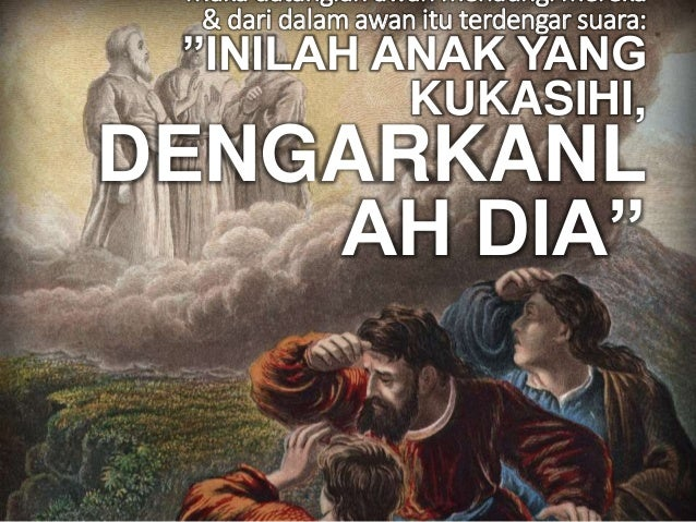 """Maka datanglah awan menaungi mereka & dari dalam awan itu terdengar suara: """"INILAH ANAK YANG KUKASIHI, DENGARKANL AH DIA"""""""