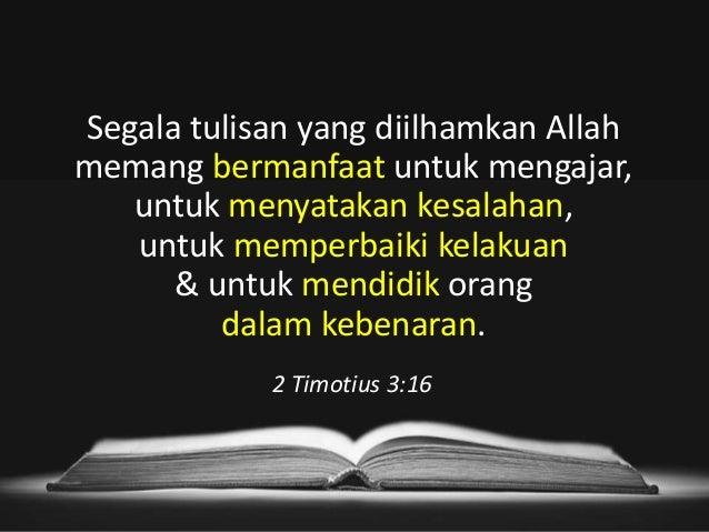 2 Timotius 3:16 Segala tulisan yang diilhamkan Allah memang bermanfaat untuk mengajar, untuk menyatakan kesalahan, untuk m...