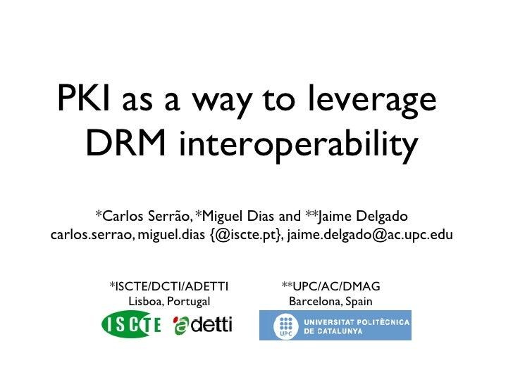 PKI as a way to leverage  DRM interoperability         *Carlos Serrão, *Miguel Dias and **Jaime Delgado carlos.serrao, mig...