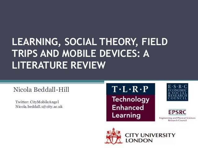 LEARNING, SOCIAL THEORY, FIELD TRIPS AND MOBILE DEVICES: A LITERATURE REVIEW Nicola Beddall-Hill Twitter: CityMobileAngel ...