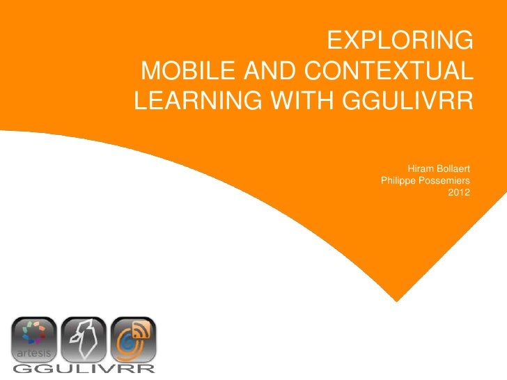 EXPLORING MOBILE AND CONTEXTUALLEARNING WITH GGULIVRR                      Hiram Bollaert               Philippe Possemier...
