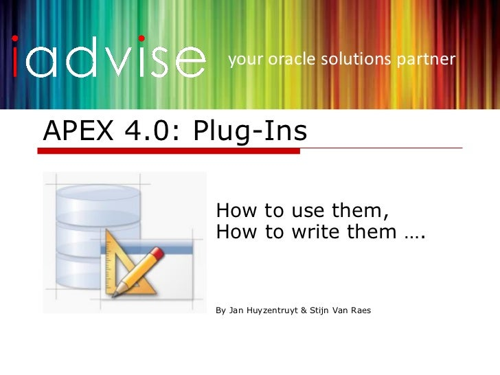 your oracle solutions partnerAPEX 4.0: Plug-Ins           How to use them,           How to write them ….           By Jan...