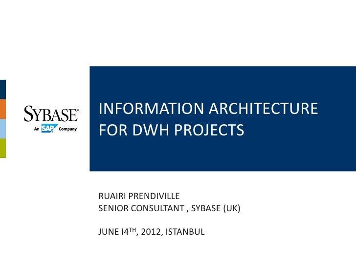 INFORMATION ARCHITECTUREFOR DWH PROJECTSRUAIRI PRENDIVILLESENIOR CONSULTANT , SYBASE (UK)JUNE I4TH, 2012, ISTANBUL