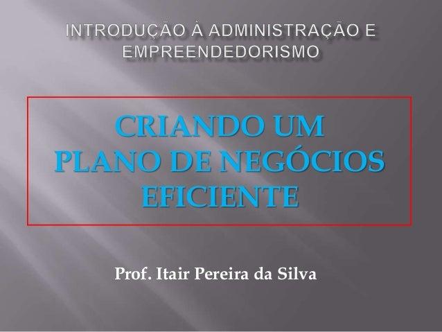 CRIANDO UMPLANO DE NEGÓCIOSEFICIENTEProf. Itair Pereira da Silva