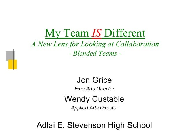 My Team IS Different A New Lens for Looking at Collaboration - Blended Teams -  Jon Grice Fine Arts Director  Wendy Custab...