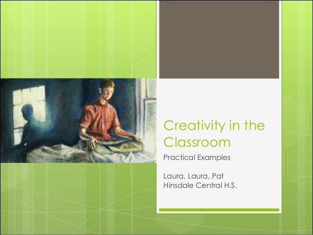Creativity in the Classroom Practical Examples ! Laura, Laura, Pat Hinsdale Central H.S.