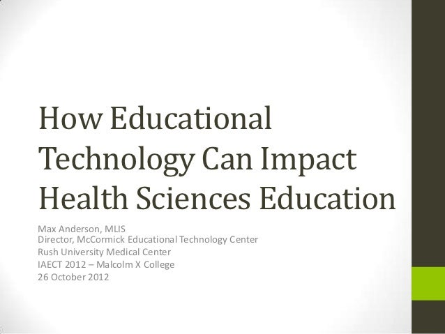 How EducationalTechnology Can ImpactHealth Sciences EducationMax Anderson, MLISDirector, McCormick Educational Technology ...