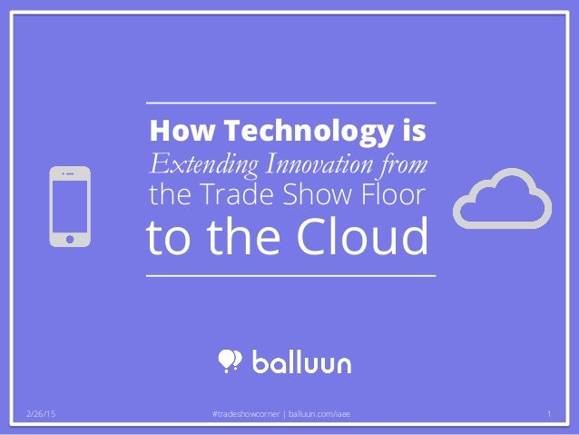 How Technology is Extending Innovation from the Trade Show Floor to the Cloud 2/26/15 #tradeshowcorner | balluun.com/iaee 1