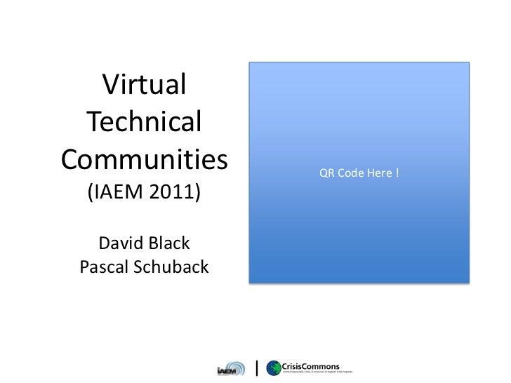 Virtual  TechnicalCommunities        QR Code Here ! (IAEM 2011)   David Black Pascal Schuback