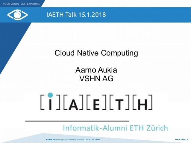 VSHN AG I Neugasse 10 I 8005 Zürich I T 044 545 53 00 www.vshn.ch IAETH Talk 15.1.2018 Cloud Native Computing Aarno Aukia ...