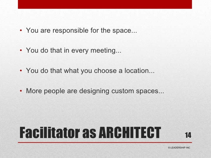 Facilitator as ARCHITECT<br />You are responsible for the space...<br />You do that in every meeting...<br />You do that w...