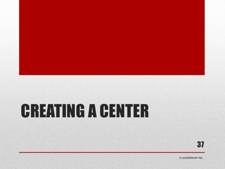 Creating a center<br />37<br /> © LEADERSHIP INC<br />