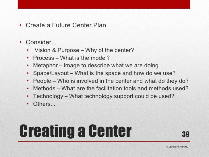 Creating a Center<br />Create a Future Center Plan<br />Consider...<br />Vision & Purpose – Why of the center?<br />Proces...