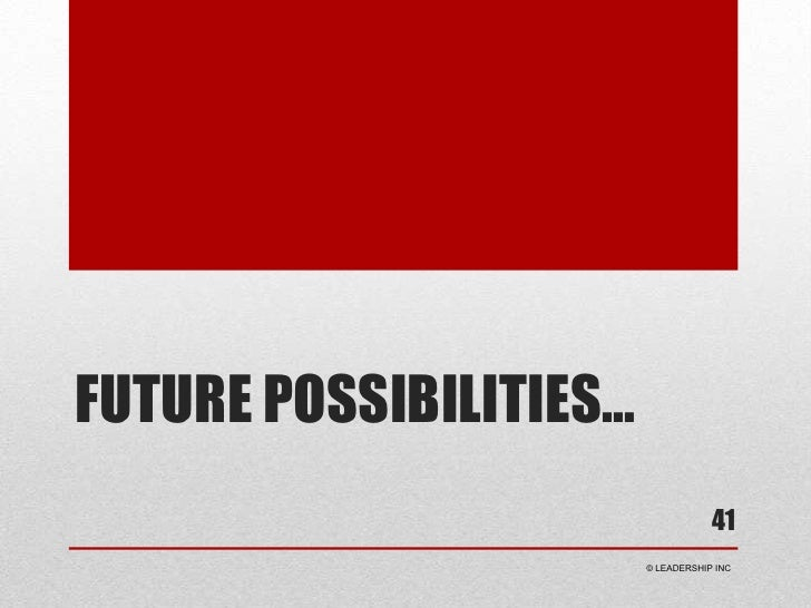 Future Possibilities…<br />41<br /> © LEADERSHIP INC<br />