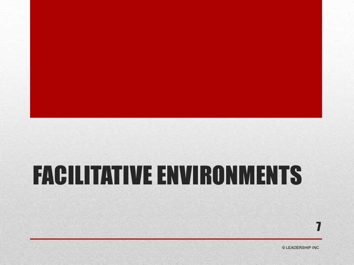 Facilitative Environments<br />7<br /> © LEADERSHIP INC<br />