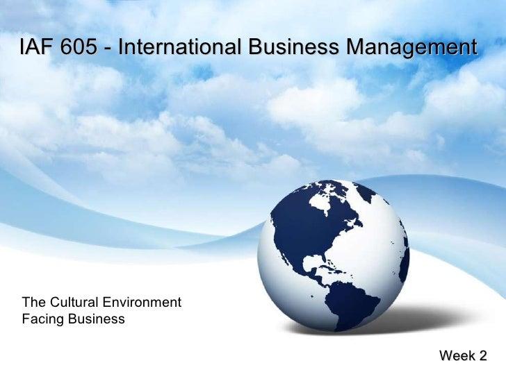 IAF 605 - International Business Management Week 2 The Cultural Environment Facing Business