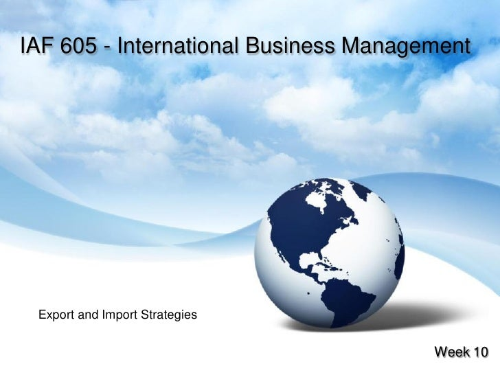 IAF 605 - International Business Management      Export and Import Strategies                                          Wee...