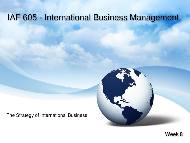 IAF 605 - International Business Management     The Strategy of International Business                                    ...